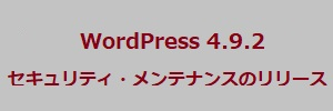 WordPress 4.9.2セキュリティ・メンテナンスのリリース