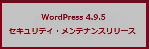 WordPress 4.9.5 セキュリティ・メンテナンスリリース